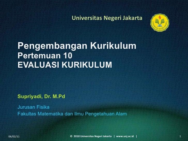 Pengembangan Kurikulum Pertemuan 10 EVALUASI KURIKULUM Supriyadi, Dr. M.Pd <ul><li>Jurusan Fisika </li></ul><ul><li>Fakult...
