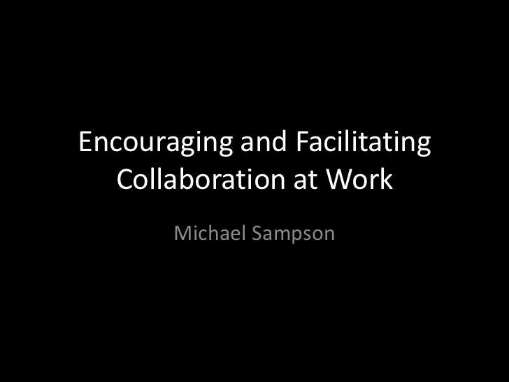 Encouraging and Facilitating  Collaboration at Work       Michael Sampson