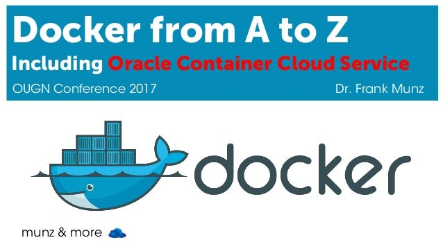 munz & more Docker from A to Z Including Oracle Container Cloud Service OUGN Conference 2017 Dr. Frank Munz
