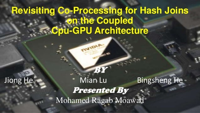 Revisiting Co-Processing for Hash Joins on the Coupled Cpu-GPU Architecture  BY Jiong He  Mian Lu  Presented By  Bingsheng...