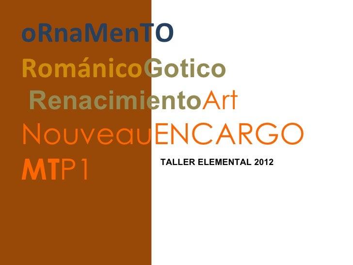 oRnaMenTORománicoGoticoRenacimientoArtNouveauENCARGOMTP1     TALLER ELEMENTAL 2012