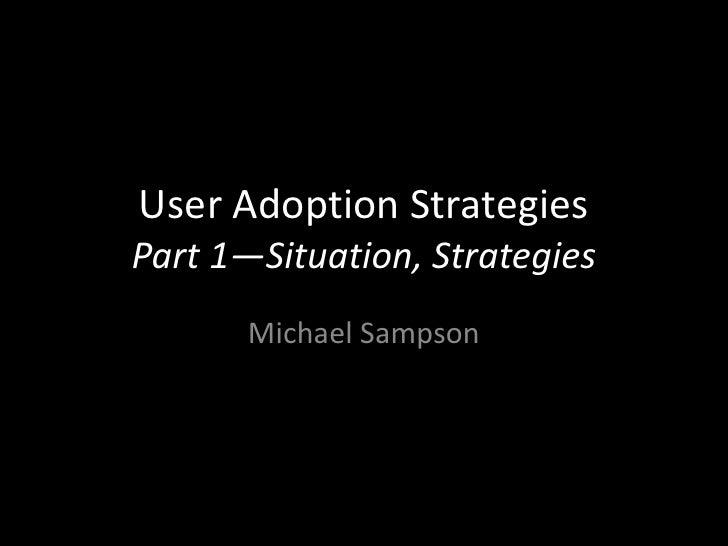 User Adoption StrategiesPart 1—Situation, Strategies       Michael Sampson