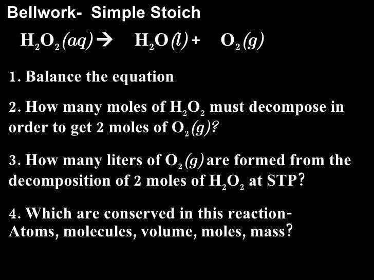 Bellwork-  Simple Stoich <ul><li>H 2 O 2 (aq)     H 2 O (l)  +  O 2 (g) </li></ul><ul><li>1. Balance the equation </li></...