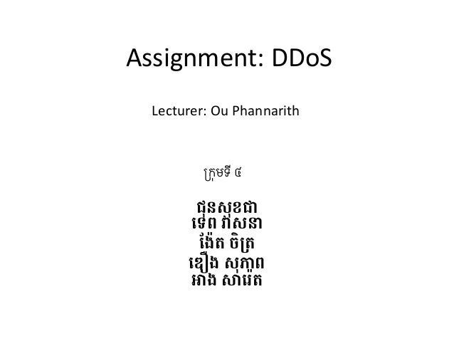 Assignment:  DDoS  Lecturer:  Ou  Phannarith  !កុមទី ៤  ជុនសុខជ'  ()ព វសន'  -៉)ត ចិ2)'  3ឿង សុភព'  អង ស9:)ត'