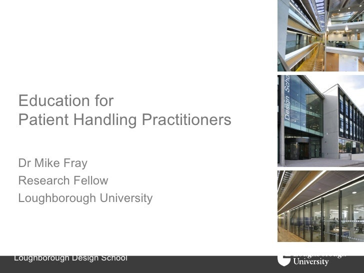 Education forPatient Handling PractitionersDr Mike FrayResearch FellowLoughborough UniversityLoughborough Design School