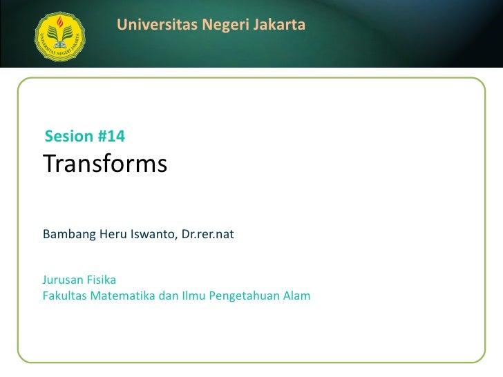 Transforms Bambang Heru Iswanto, Dr.rer.nat Sesion #14 Jurusan Fisika Fakultas Matematika dan Ilmu Pengetahuan Alam