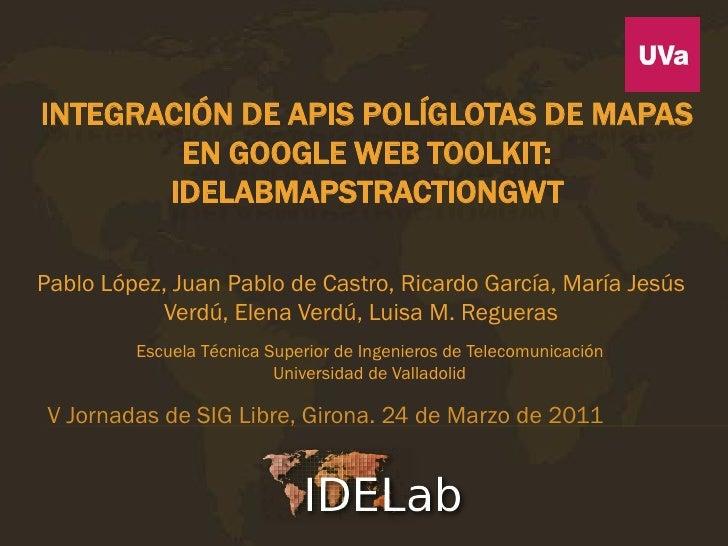 INTEGRACIÓN DE APIS POLÍGLOTAS DE MAPAS        EN GOOGLE WEB TOOLKIT:       IDELABMAPSTRACTIONGWTPablo López, Juan Pablo d...