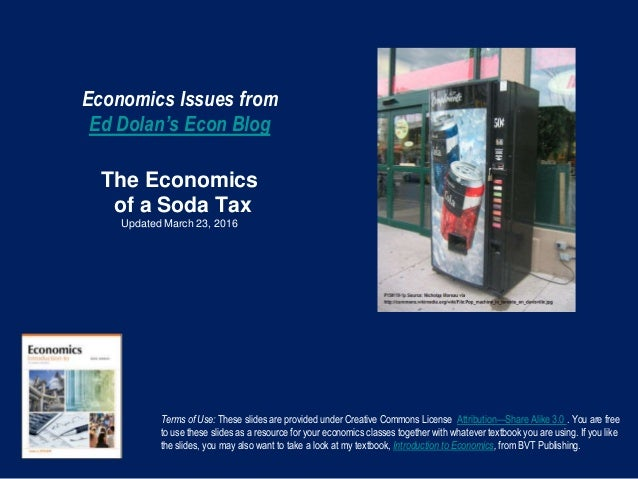 Economics Issues from Ed Dolan's Econ Blog The Economics of a Soda Tax Updated March 23, 2016 Terms of Use: These slides a...