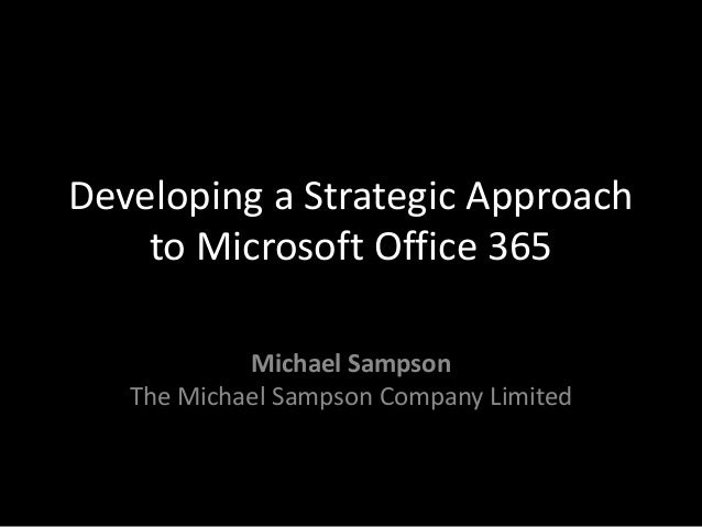 Developing a Strategic Approach to Microsoft Office 365 Michael Sampson The Michael Sampson Company Limited