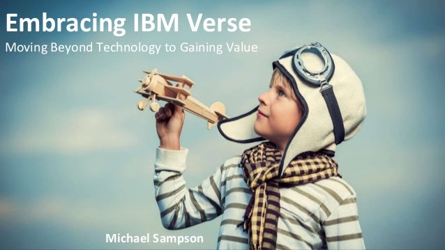 Embracing IBM Verse Moving Beyond Technology to Gaining Value Michael Sampson