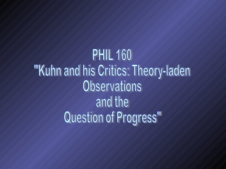 """PHIL 160 """"Kuhn and his Critics: Theory-laden Observations  and the  Question of Progress"""""""