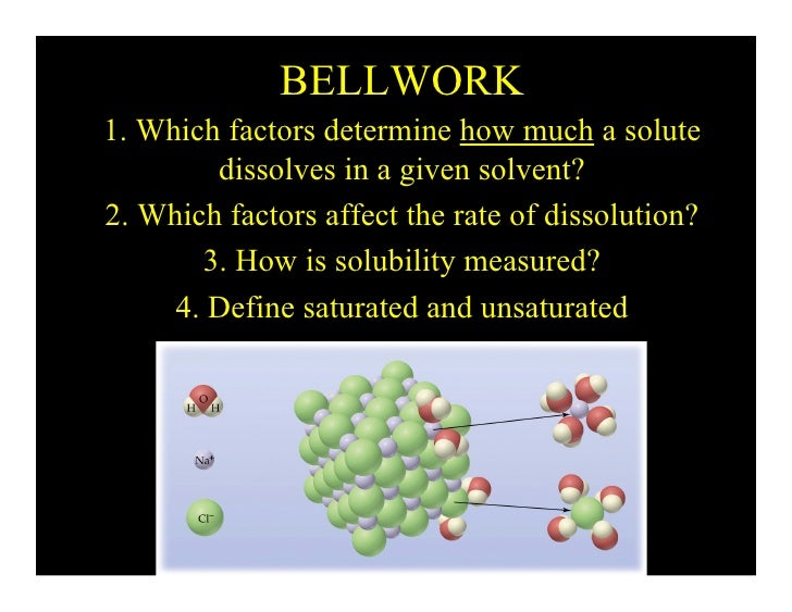 BELLWORK 1. Which factors determine how much a solute         dissolves in a given solvent? 2. Which factors affect the ra...