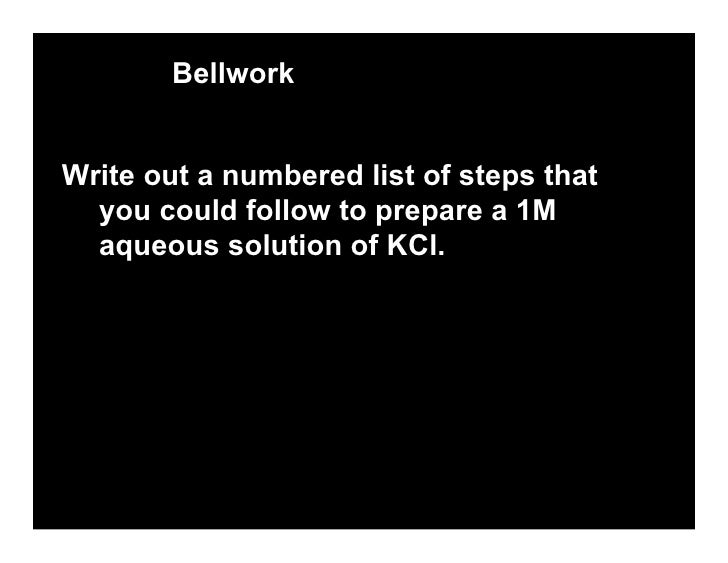 Bellwork   Write out a numbered list of steps that   you could follow to prepare a 1M   aqueous solution of KCl.