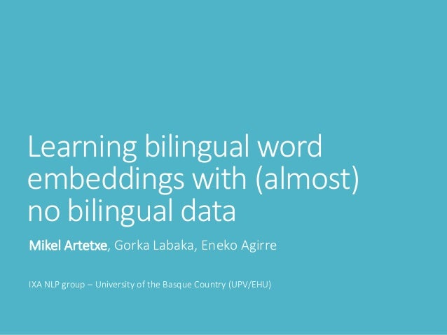 Learning bilingual word embeddings with (almost) no bilingual data Mikel Artetxe, Gorka Labaka, Eneko Agirre IXA NLP group...