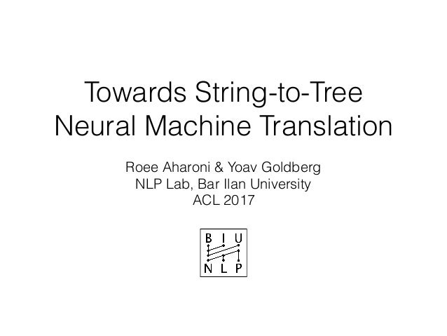 Towards String-to-Tree Neural Machine Translation Roee Aharoni & Yoav Goldberg NLP Lab, Bar Ilan University ACL 2017