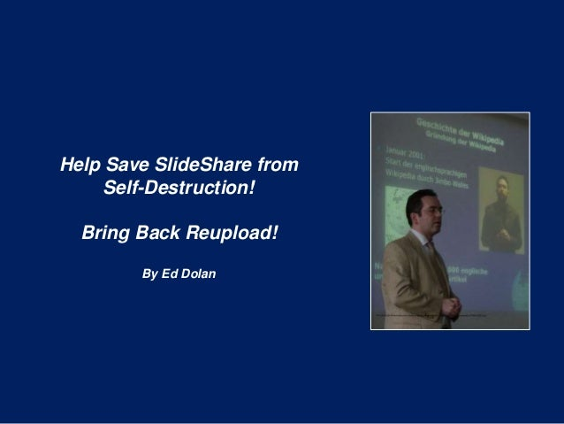 Help Save SlideShare from Self-Destruction! Bring Back Reupload! By Ed Dolan