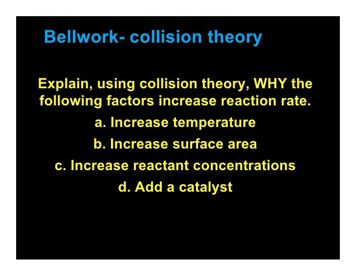 Bellwork- collision theory  Explain, using collision theory, WHY the following factors increase reaction rate.         a. ...