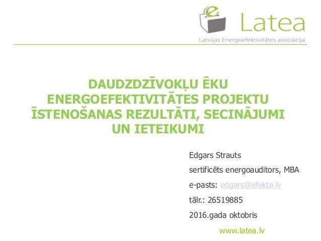 www.latea.lv Edgars Strauts sertificēts energoauditors, MBA e-pasts: edgars@efekta.lv tālr.: 26519885 2016.gada oktobris D...