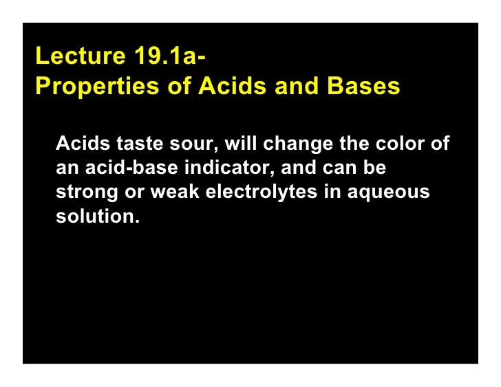 19.1 Lecture 19.1a- Properties of Acids and Bases   Acids taste sour, will change the color of  an acid-base indicator, an...