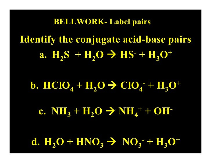BELLWORK- Label pairs  Identify the conjugate acid-base pairs     a. H2S + H2O  HS- + H3O+    b. HClO4 + H2O  ClO4- + H3...