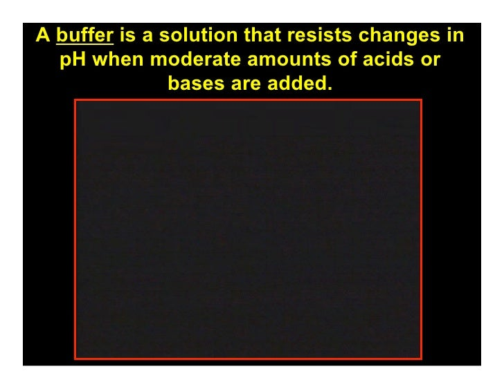 A buffer is a solution that resists changes in   pH when moderate amounts of acids or                bases are added.