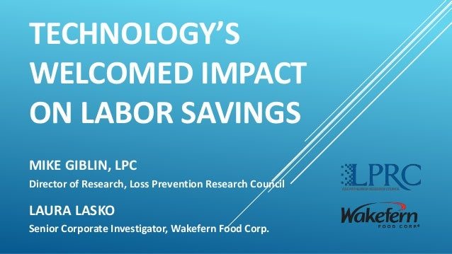 TECHNOLOGY'S WELCOMED IMPACT ON LABOR SAVINGS MIKE GIBLIN, LPC Director of Research, Loss Prevention Research Council LAUR...