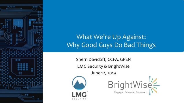 What We're Up Against: Why Good Guys Do Bad Things Sherri Davidoff, GCFA, GPEN LMG Security & BrightWise June 12, 2019