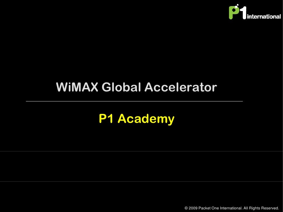 WiMAX Global Accelerator        P1 Academy                        © 2009 Packet One International. All Rights Reserved.