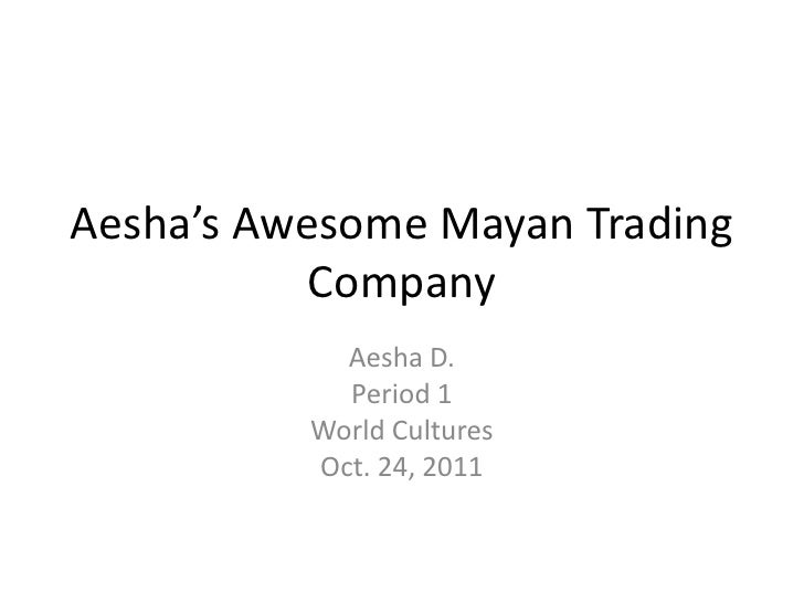 Aesha's Awesome Mayan Trading           Company            Aesha D.            Period 1          World Cultures          O...