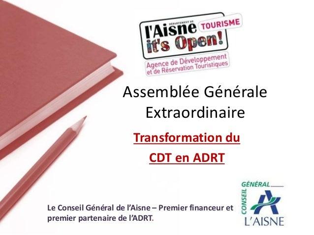 Transformation du CDT en ADRT Assemblée Générale Extraordinaire Le Conseil Général de l'Aisne – Premier financeur et premi...