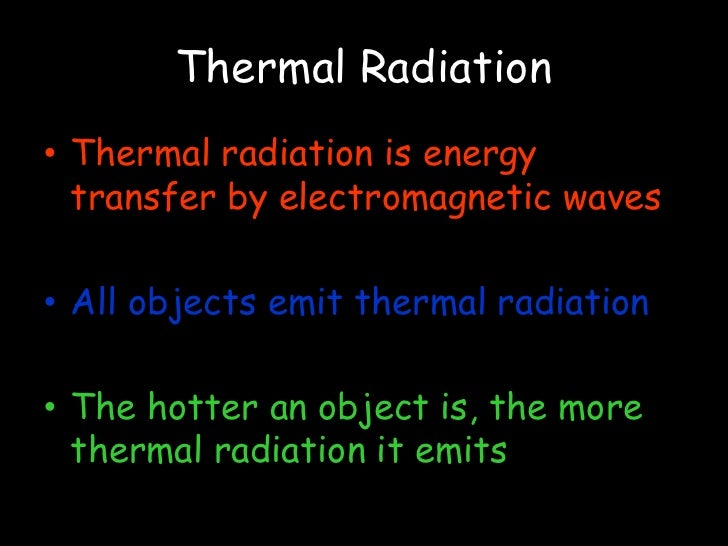 Thermal Radiation Thermal radiation is energy transfer by electromagnetic waves All objects emit thermal radiation The hot...