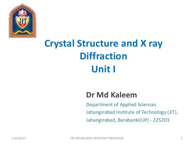 Crystal Structure and X ray Diffraction Unit I Dr Md Kaleem Department of Applied Sciences Jahangirabad Institute of Techn...