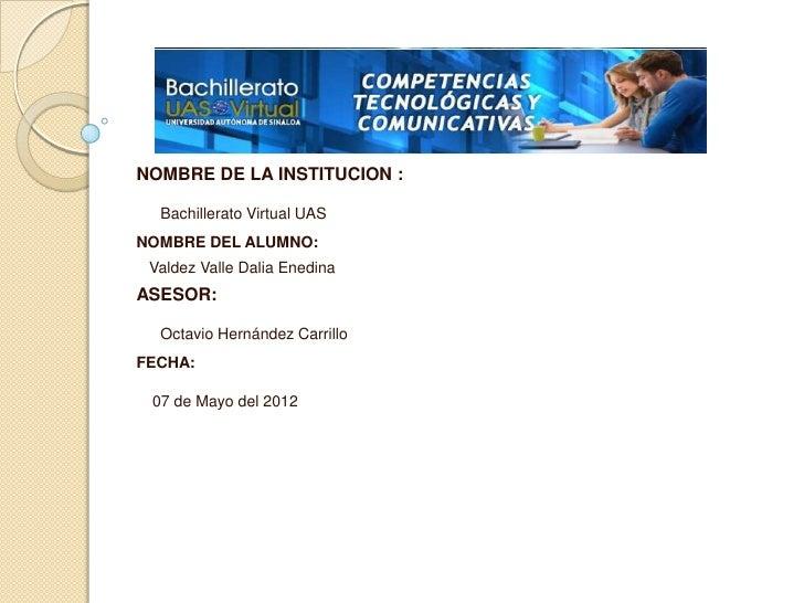 NOMBRE DE LA INSTITUCION :  Bachillerato Virtual UASNOMBRE DEL ALUMNO: Valdez Valle Dalia EnedinaASESOR:  Octavio Hernánde...