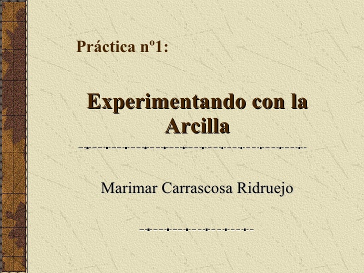 Experimentando con laExperimentando con la ArcillaArcilla Marimar Carrascosa RidruejoMarimar Carrascosa Ridruejo Práctica ...