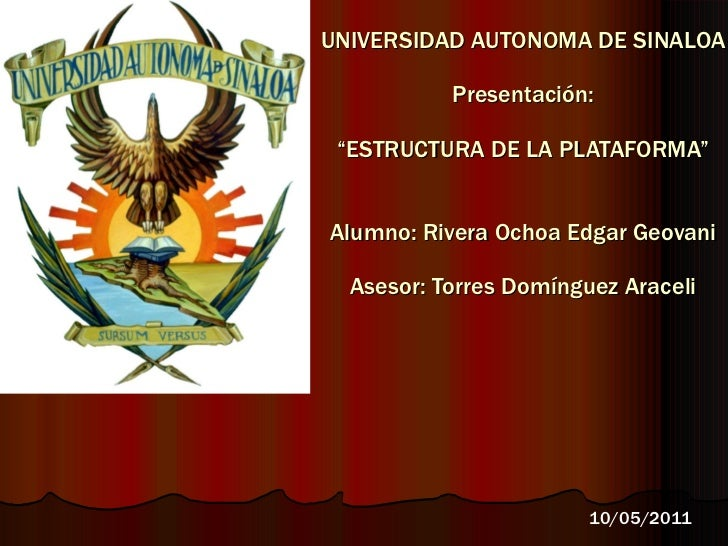 "UNIVERSIDAD AUTONOMA DE SINALOA Presentación: ""ESTRUCTURA DE LA PLATAFORMA"" Alumno: Rivera Ochoa Edgar Geovani Asesor: Tor..."
