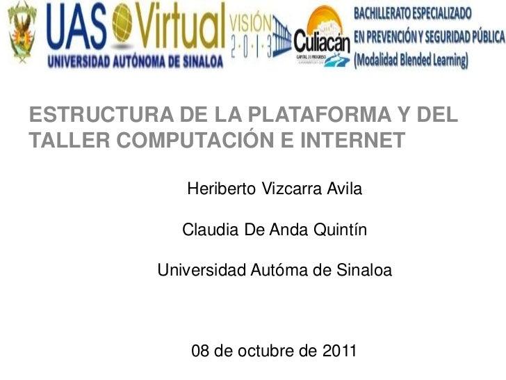 ESTRUCTURA DE LA PLATAFORMA Y DELTALLER COMPUTACIÓN E INTERNET            Heriberto Vizcarra Avila            Claudia De A...