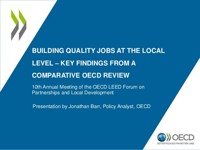 BUILDING QUALITY JOBS AT THE LOCAL LEVEL – KEY FINDINGS FROM A COMPARATIVE OECD REVIEW 10th Annual Meeting of the OECD LEE...