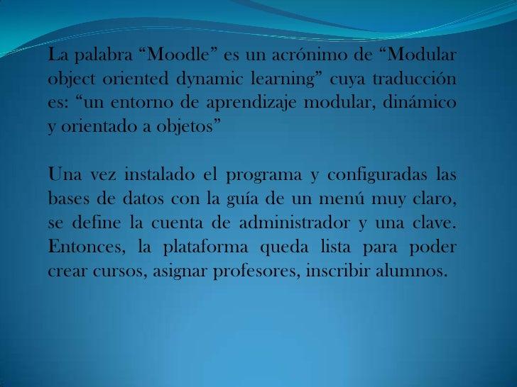 """La palabra """"Moodle"""" es un acrónimo de """"Modularobject oriented dynamic learning"""" cuya traducciónes: """"un entorno de aprendiz..."""