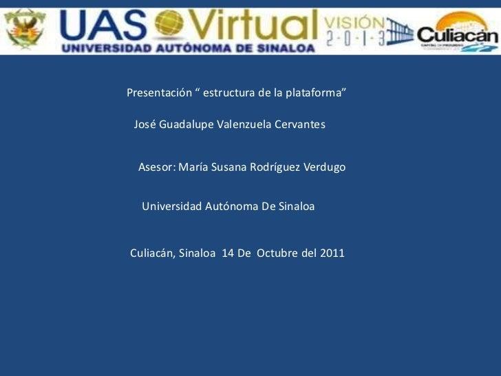 """Presentación """" estructura de la plataforma"""" José Guadalupe Valenzuela Cervantes  Asesor: María Susana Rodríguez Verdugo   ..."""