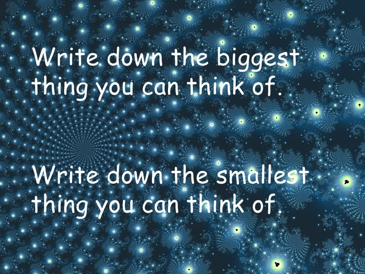 Write down the biggest thing you can think of. Write down the smallest thing you can think of.