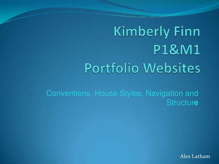 Kimberly FinnP1&M1Portfolio Websites<br />Conventions, House Styles, Navigation and Structure<br />Alex Latham<br />