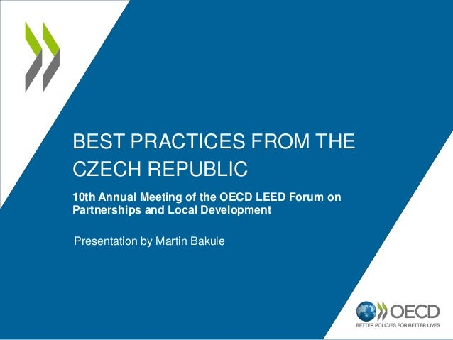 BEST PRACTICES FROM THE CZECH REPUBLIC 10th Annual Meeting of the OECD LEED Forum on Partnerships and Local Development Pr...