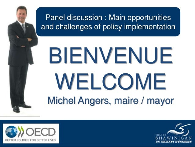 Panel discussion : Main opportunities and challenges of policy implementation BIENVENUE WELCOME Michel Angers, maire / may...