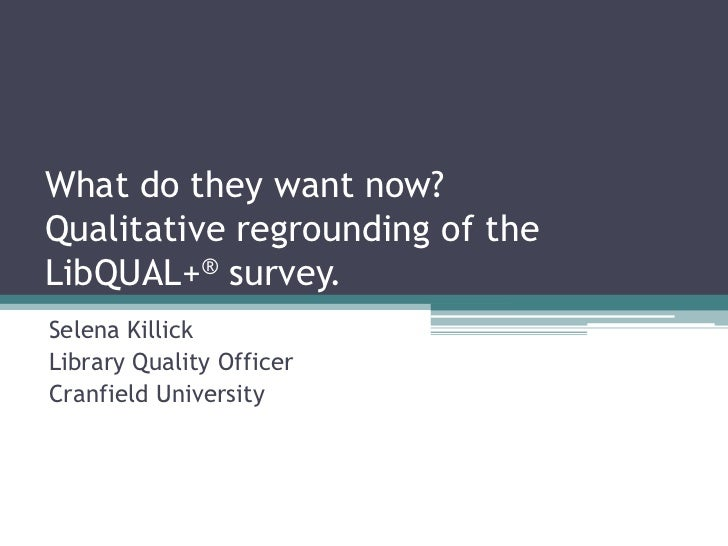 What do they want now?Qualitative regrounding of theLibQUAL+® survey.Selena KillickLibrary Quality OfficerCranfield Univer...