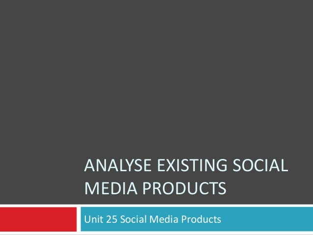 ANALYSE EXISTING SOCIAL MEDIA PRODUCTS Unit 25 Social Media Products