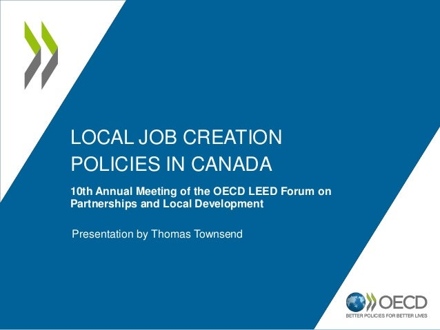 LOCAL JOB CREATION POLICIES IN CANADA 10th Annual Meeting of the OECD LEED Forum on Partnerships and Local Development Pre...