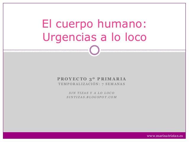 El cuerpo humano: Urgencias a lo loco P R O Y E C T O 3 º P R I M A R I A T E M P O R A L I Z A C I Ó N : 7 S E M A N A S ...