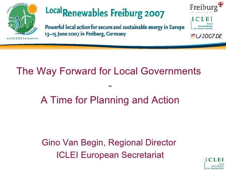 The Way Forward for Local Governments  - A Time for Planning and Action Gino Van Begin, Regional Director  ICLEI European ...