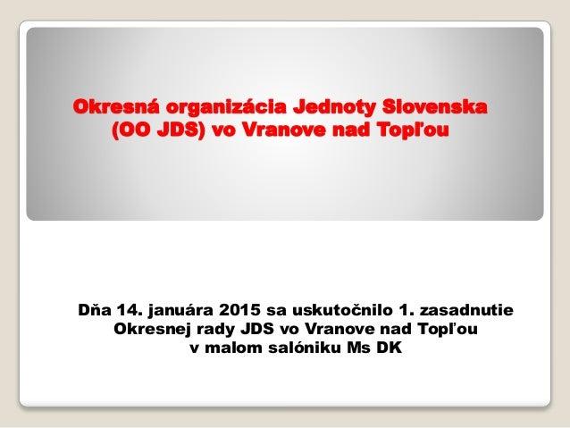 Okresná organizácia Jednoty Slovenska (OO JDS) vo Vranove nad Topľou Dňa 14. januára 2015 sa uskutočnilo 1. zasadnutie Okr...