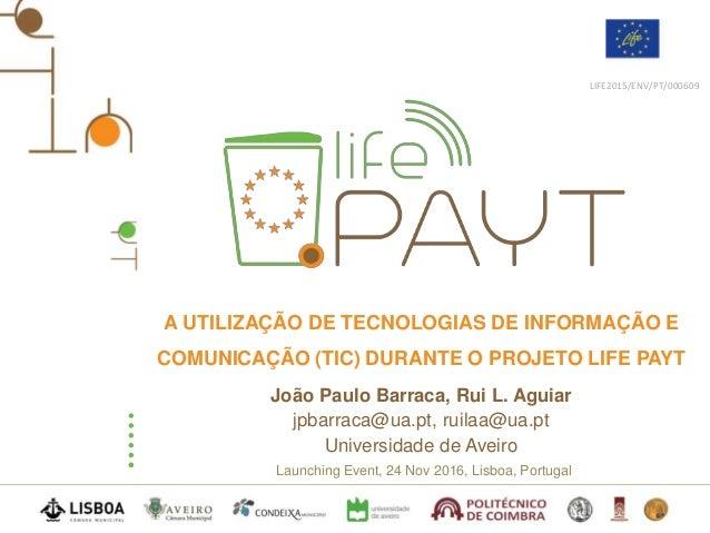 Launching Event, 24 Nov 2016, Lisboa, Portugal LIFE2015/ENV/PT/000609 A UTILIZAÇÃO DE TECNOLOGIAS DE INFORMAÇÃO E COMUNICA...